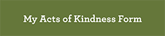 "Green rectangle with words ""My Acts of Kindness Form"""